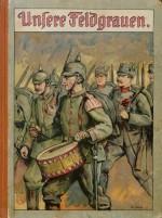 Unsere Feldgrauen. Deutsche und Österreicher. Soldatenbilder aus dem großen Krieg (1)